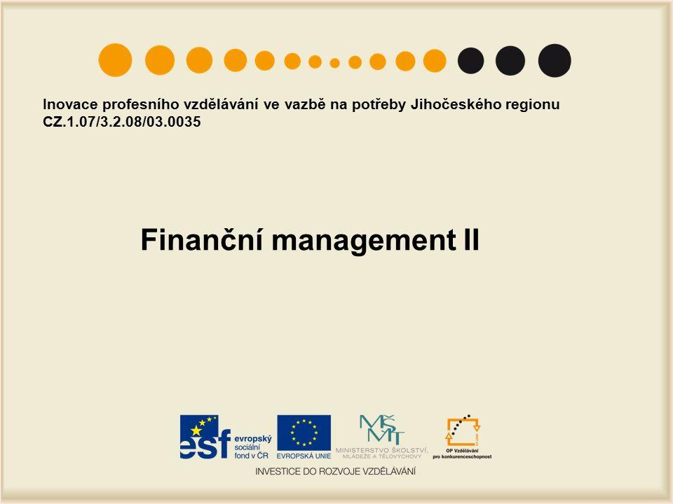Finanční management II Inovace profesního vzdělávání ve vazbě na potřeby Jihočeského regionu CZ.1.07/3.2.08/03.0035
