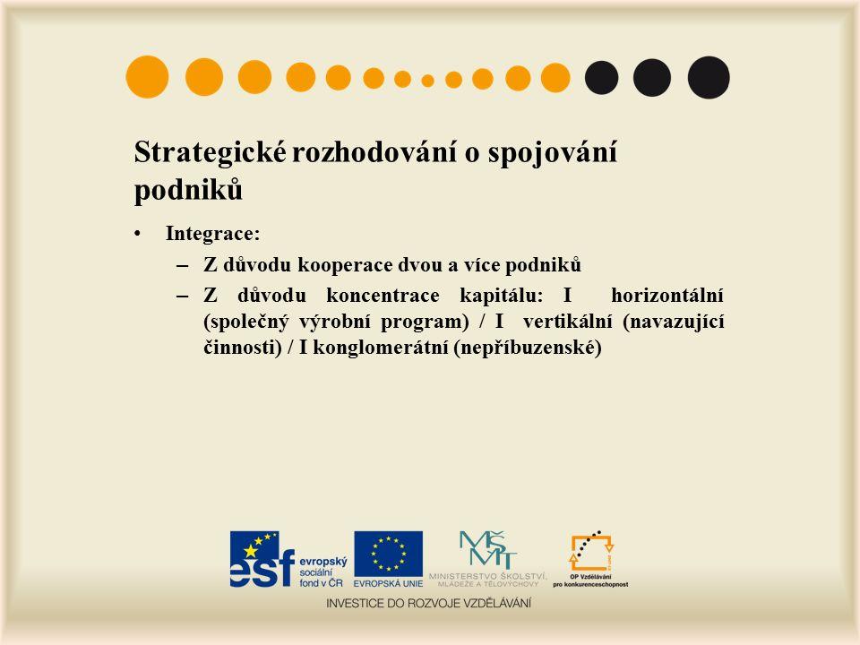 Strategické rozhodování o spojování podniků Integrace: – Z důvodu kooperace dvou a více podniků – Z důvodu koncentrace kapitálu: I horizontální (společný výrobní program) / I vertikální (navazující činnosti) / I konglomerátní (nepříbuzenské)