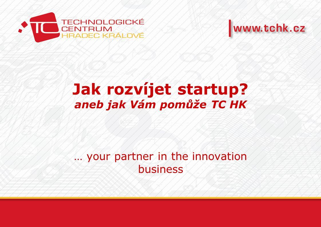 Jak rozvíjet startup aneb jak Vám pomůže TC HK … your partner in the innovation business