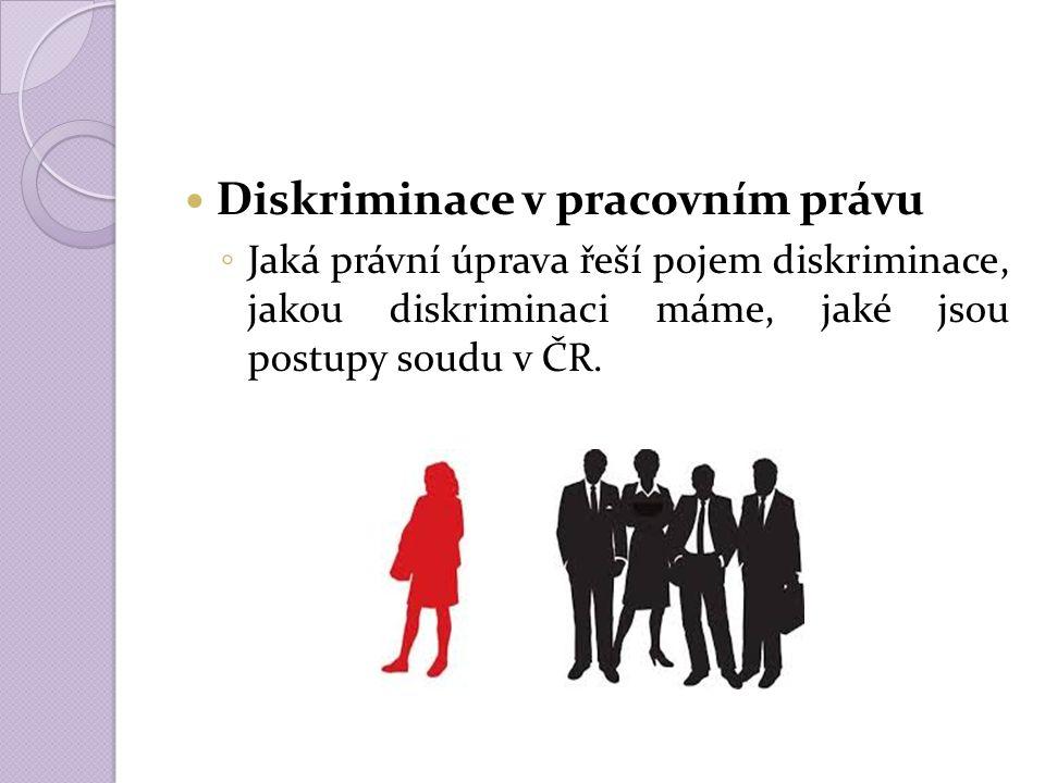 Diskriminace v pracovním právu ◦ Jaká právní úprava řeší pojem diskriminace, jakou diskriminaci máme, jaké jsou postupy soudu v ČR.