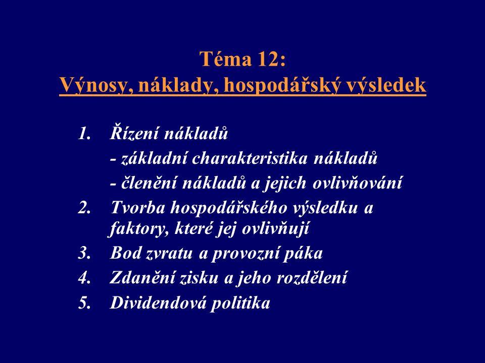 Téma 12: Výnosy, náklady, hospodářský výsledek 1.Řízení nákladů - základní charakteristika nákladů - členění nákladů a jejich ovlivňování 2.Tvorba hospodářského výsledku a faktory, které jej ovlivňují 3.Bod zvratu a provozní páka 4.Zdanění zisku a jeho rozdělení 5.Dividendová politika