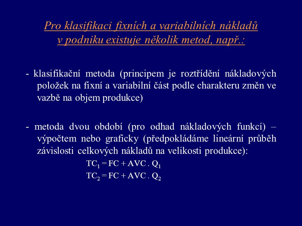 Pro klasifikaci fixních a variabilních nákladů v podniku existuje několik metod, např.: - klasifikační metoda (principem je roztřídění nákladových položek na fixní a variabilní část podle charakteru změn ve vazbě na objem produkce) - metoda dvou období (pro odhad nákladových funkcí) – výpočtem nebo graficky (předpokládáme lineární průběh závislosti celkových nákladů na velikosti produkce): TC 1 = FC + AVC.