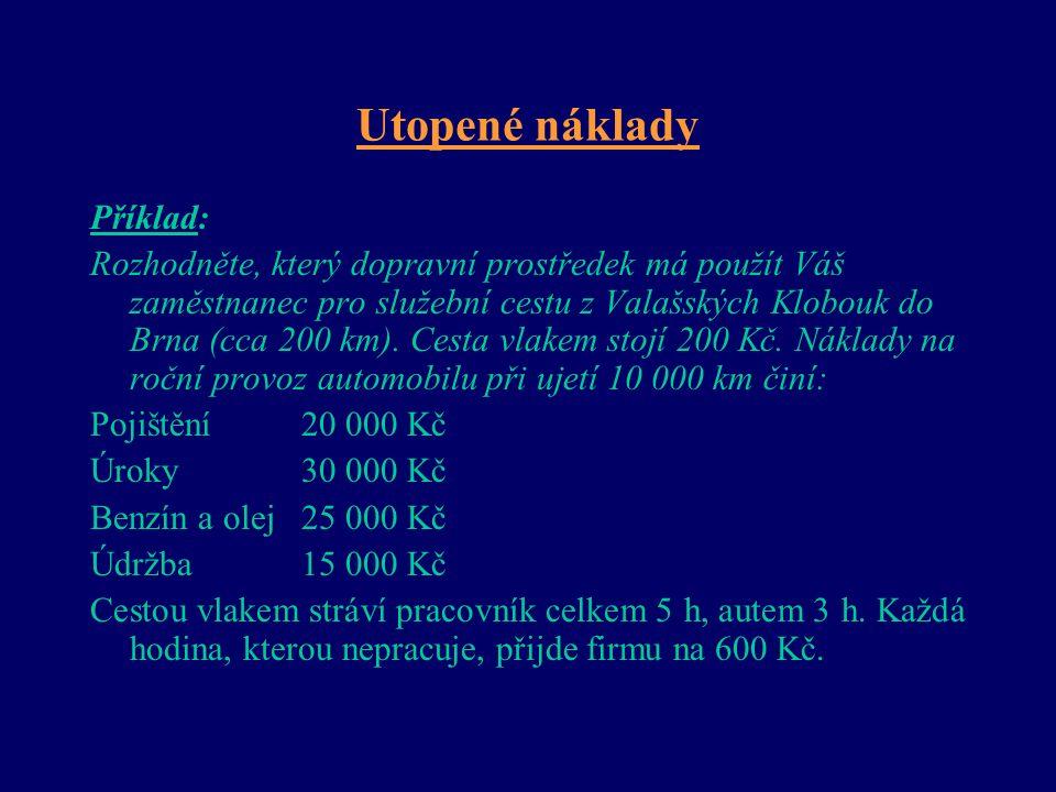 Utopené náklady Příklad: Rozhodněte, který dopravní prostředek má použít Váš zaměstnanec pro služební cestu z Valašských Klobouk do Brna (cca 200 km).