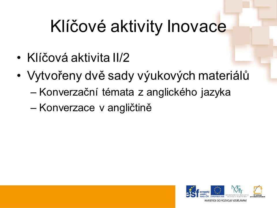 Klíčové aktivity Inovace Klíčová aktivita II/2 Vytvořeny dvě sady výukových materiálů –Konverzační témata z anglického jazyka –Konverzace v angličtině