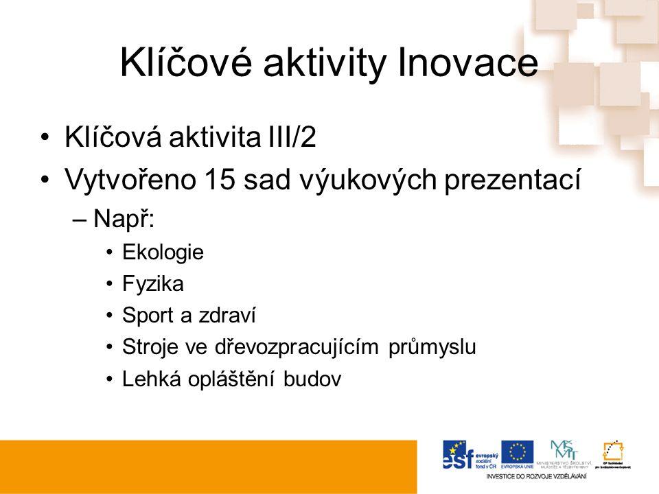 Klíčové aktivity Inovace Klíčová aktivita III/2 Vytvořeno 15 sad výukových prezentací –Např: Ekologie Fyzika Sport a zdraví Stroje ve dřevozpracujícím průmyslu Lehká opláštění budov