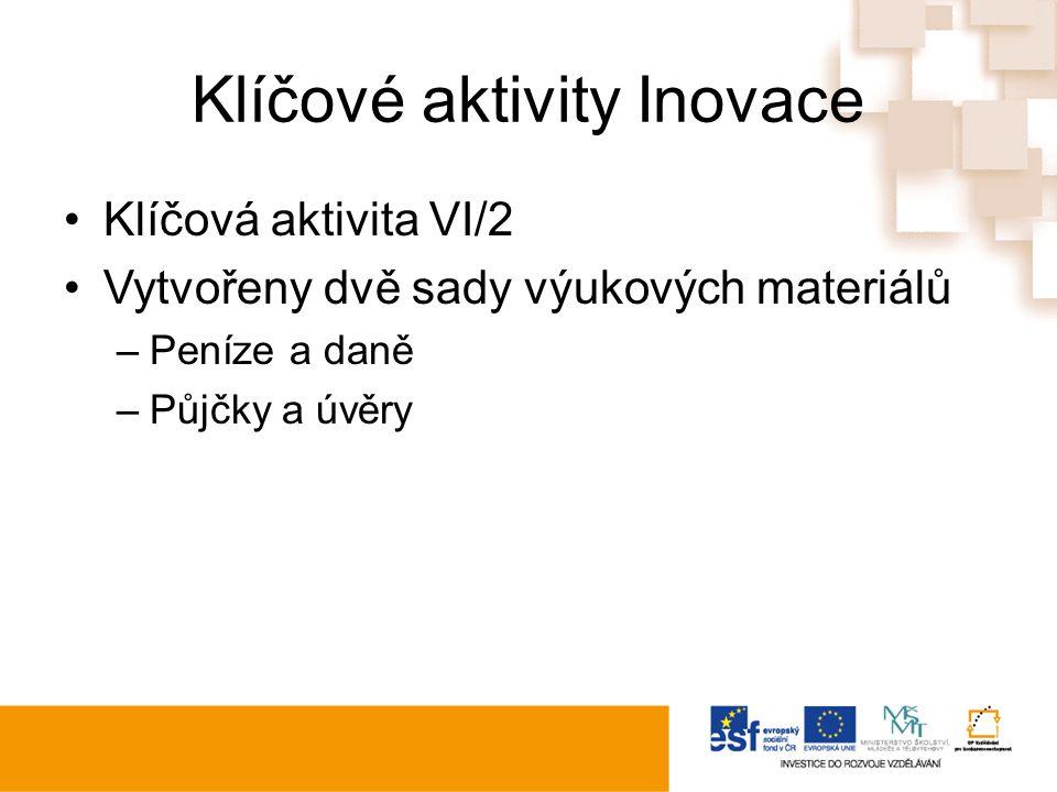 Klíčové aktivity Inovace Klíčová aktivita VI/2 Vytvořeny dvě sady výukových materiálů –Peníze a daně –Půjčky a úvěry
