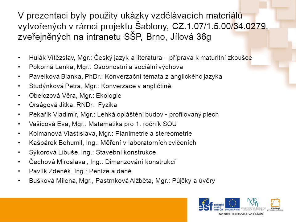 V prezentaci byly použity ukázky vzdělávacích materiálů vytvořených v rámci projektu Šablony, CZ.1.07/1.5.00/34.0279, zveřejněných na intranetu SŠP, Brno, Jílová 36g Hulák Vítězslav, Mgr.: Český jazyk a literatura – příprava k maturitní zkoušce Pokorná Lenka, Mgr.: Osobnostní a sociální výchova Pavelková Blanka, PhDr.: Konverzační témata z anglického jazyka Studýnková Petra, Mgr.: Konverzace v angličtině Obelczová Věra, Mgr.: Ekologie Orságová Jitka, RNDr.: Fyzika Pekařík Vladimír, Mgr.: Lehká opláštění budov - profilovaný plech Vašicová Eva, Mgr.: Matematika pro 1.