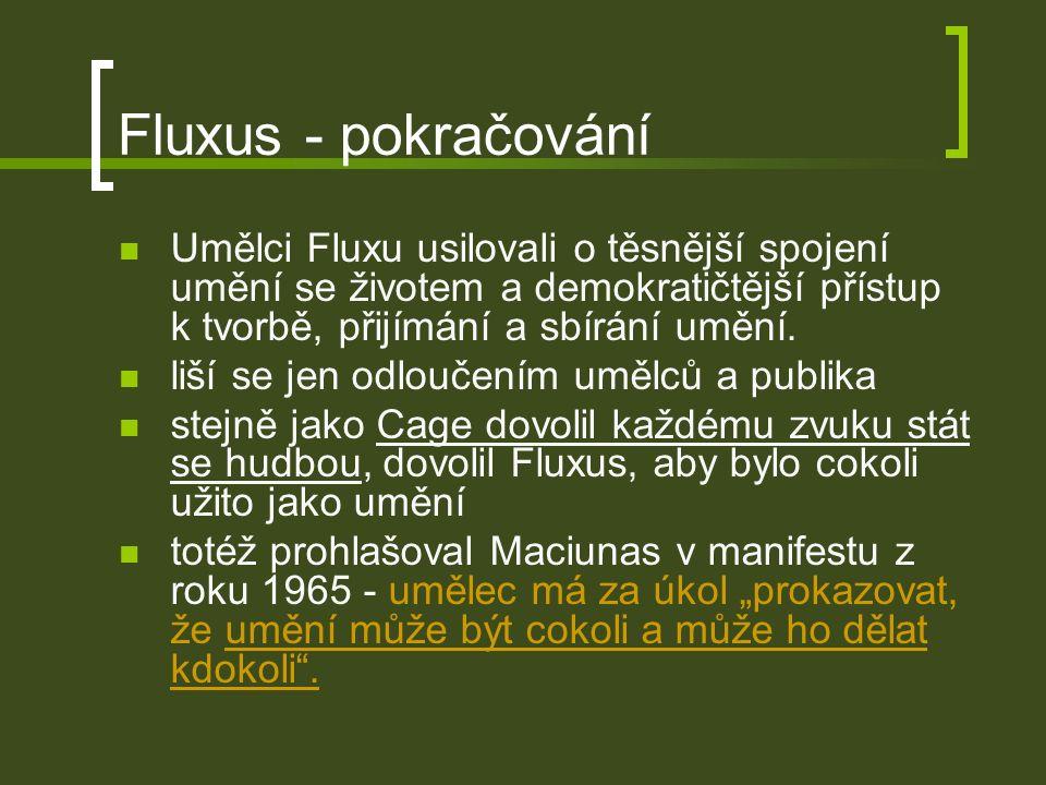 Fluxus - pokračování Umělci Fluxu usilovali o těsnější spojení umění se životem a demokratičtější přístup k tvorbě, přijímání a sbírání umění.