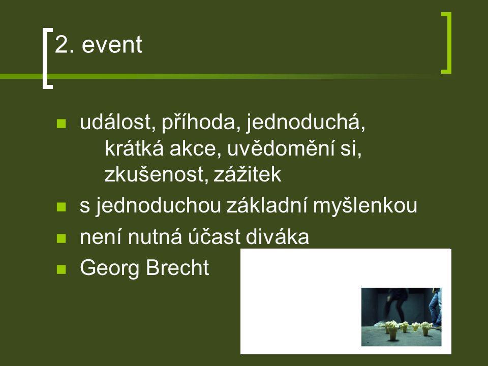 2. event událost, příhoda, jednoduchá, krátká akce, uvědomění si, zkušenost, zážitek s jednoduchou základní myšlenkou není nutná účast diváka Georg Br