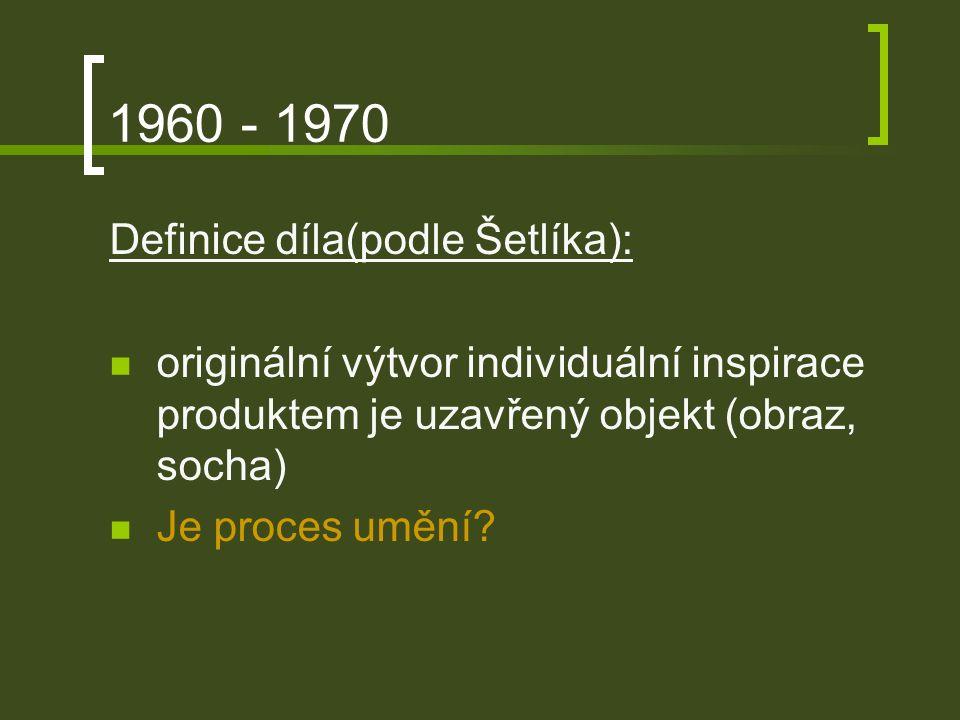 1960 - 1970 Definice díla(podle Šetlíka): originální výtvor individuální inspirace produktem je uzavřený objekt (obraz, socha) Je proces umění?
