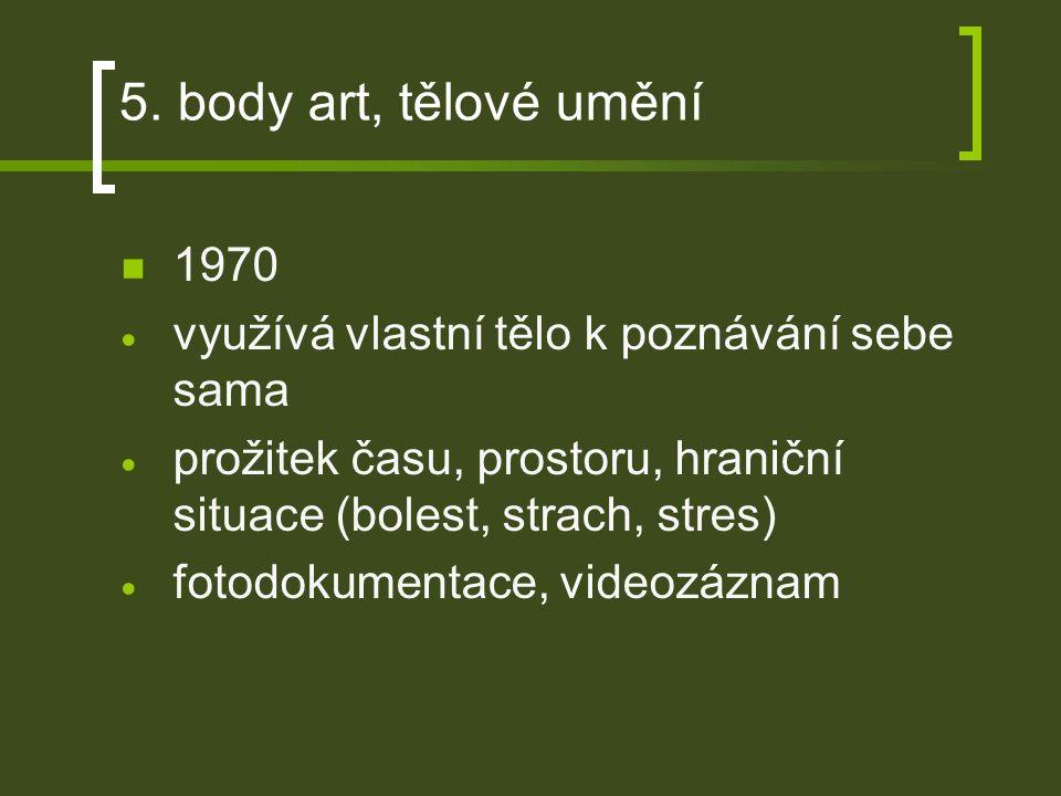 5. body art, tělové umění 1970  využívá vlastní tělo k poznávání sebe sama  prožitek času, prostoru, hraniční situace (bolest, strach, stres)  foto