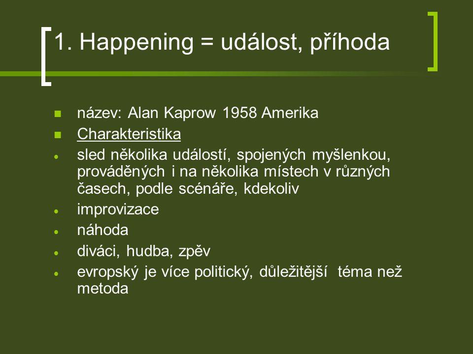 1. Happening = událost, příhoda název: Alan Kaprow 1958 Amerika Charakteristika  sled několika událostí, spojených myšlenkou, prováděných i na několi