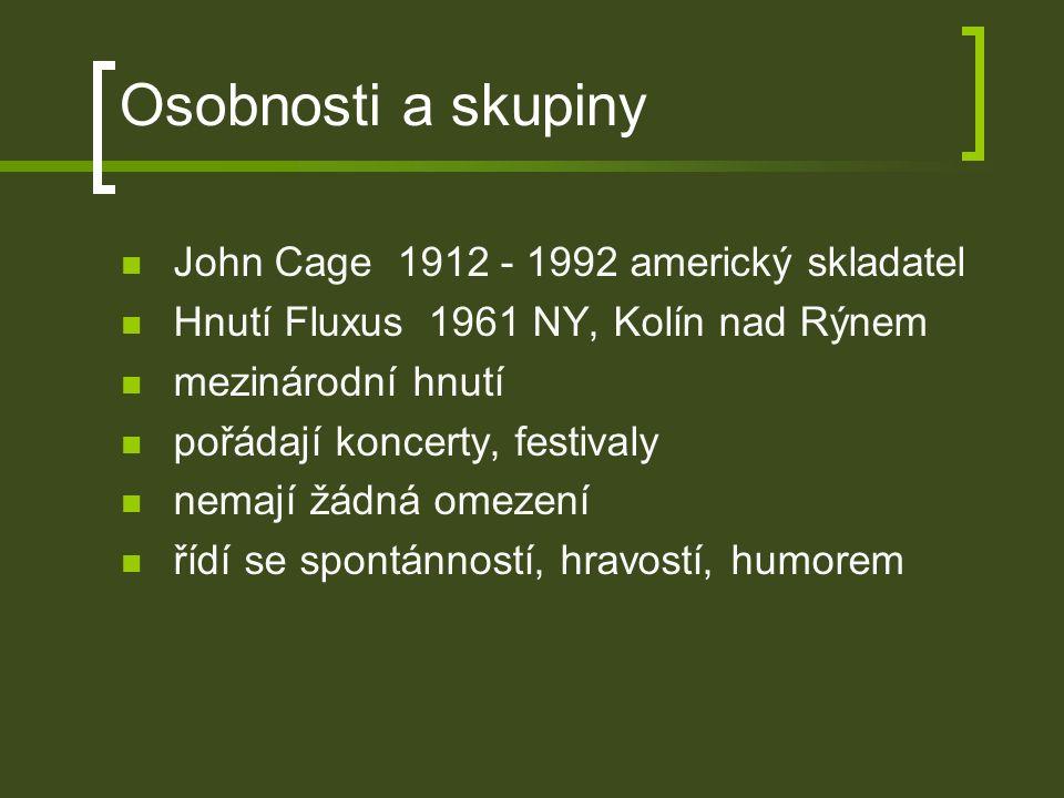 Osobnosti a skupiny John Cage 1912 - 1992 americký skladatel Hnutí Fluxus 1961 NY, Kolín nad Rýnem mezinárodní hnutí pořádají koncerty, festivaly nemají žádná omezení řídí se spontánností, hravostí, humorem