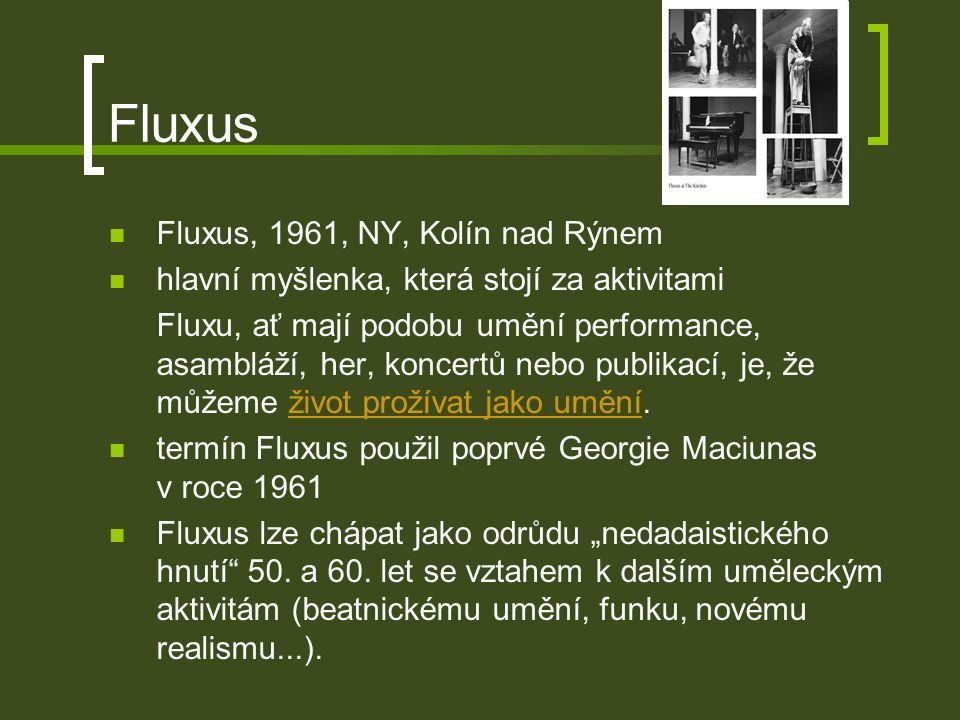 Fluxus Fluxus, 1961, NY, Kolín nad Rýnem hlavní myšlenka, která stojí za aktivitami Fluxu, ať mají podobu umění performance, asambláží, her, koncertů nebo publikací, je, že můžeme život prožívat jako umění.