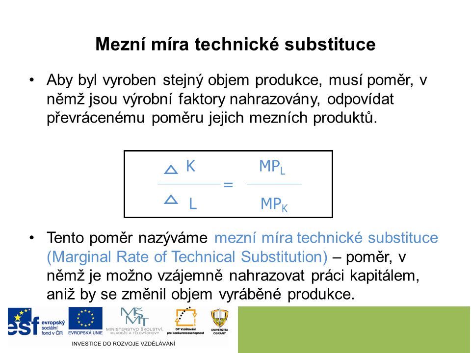 Mezní míra technické substituce Aby byl vyroben stejný objem produkce, musí poměr, v němž jsou výrobní faktory nahrazovány, odpovídat převrácenému poměru jejich mezních produktů.