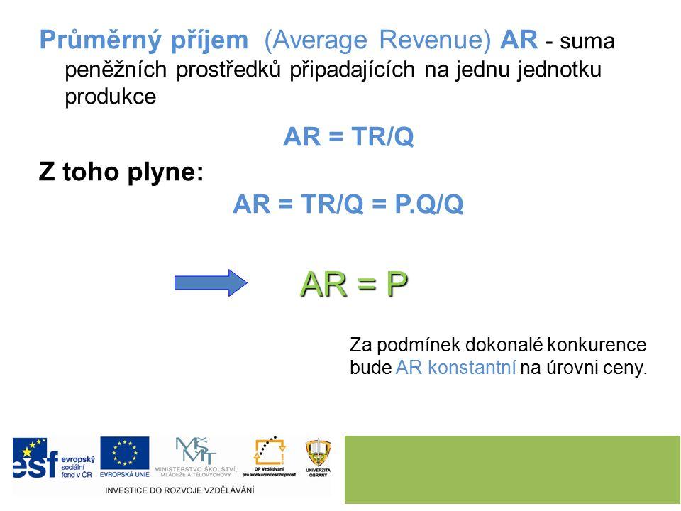 Průměrný příjem (Average Revenue) AR - suma peněžních prostředků připadajících na jednu jednotku produkce AR = TR/Q Z toho plyne: AR = TR/Q = P.Q/Q AR = P AR = P Za podmínek dokonalé konkurence bude AR konstantní na úrovni ceny.