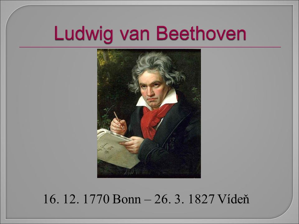 16. 12. 1770 Bonn – 26. 3. 1827 Vídeň