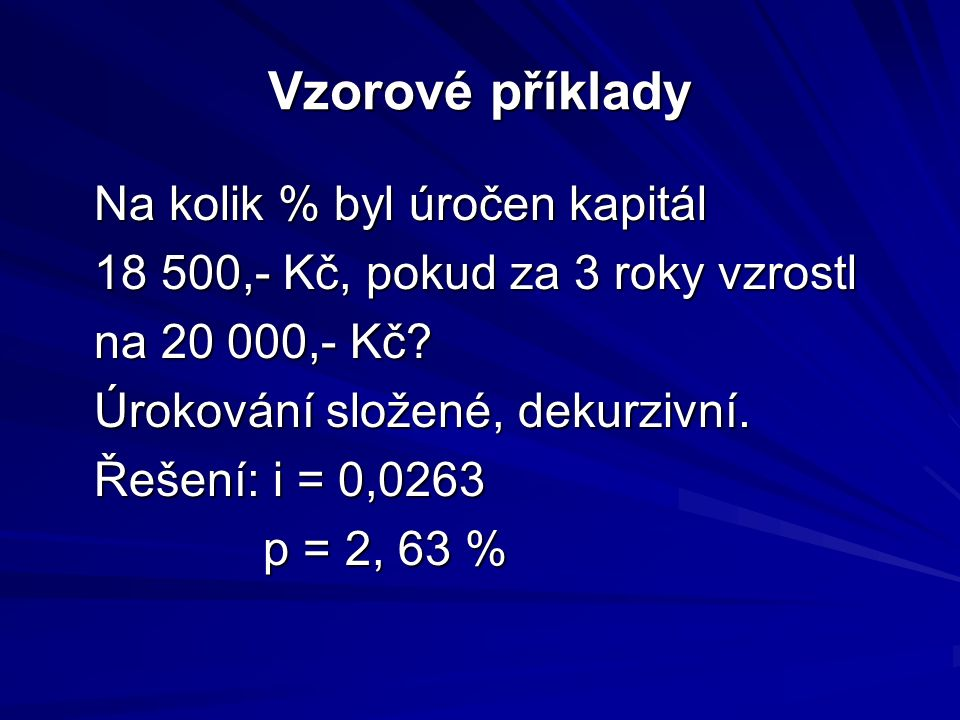 Vzorové příklady Na kolik % byl úročen kapitál 18 500,- Kč, pokud za 3 roky vzrostl na 20 000,- Kč.