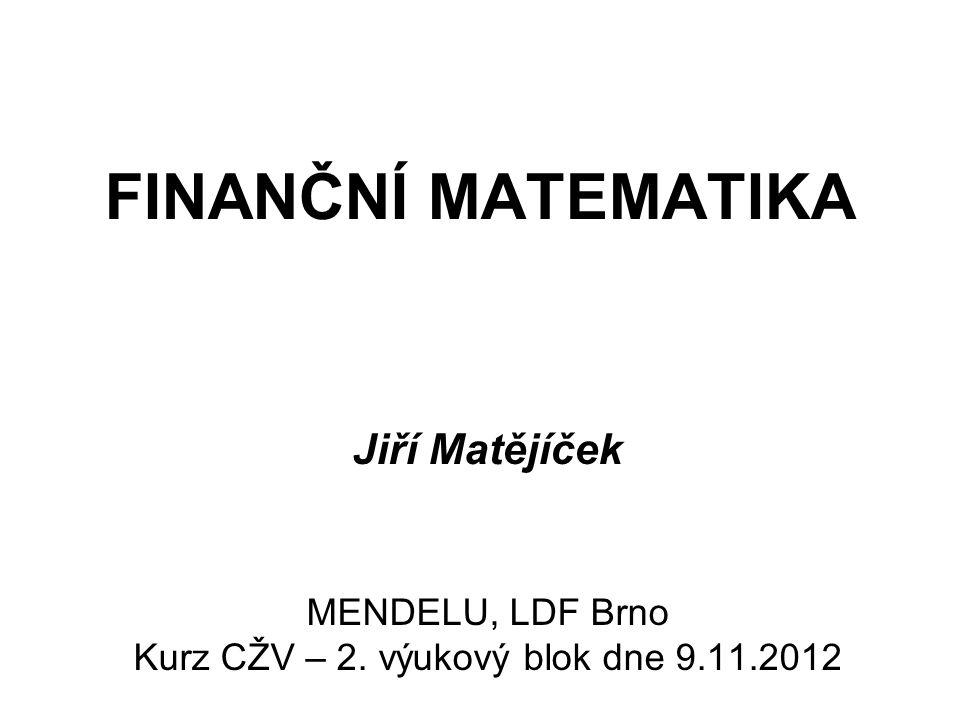 FINANČNÍ MATEMATIKA Jiří Matějíček MENDELU, LDF Brno Kurz CŽV – 2. výukový blok dne 9.11.2012