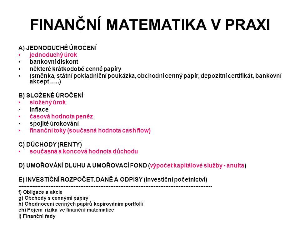 FINANČNÍ MATEMATIKA V PRAXI A) JEDNODUCHÉ ÚROČENÍ jednoduchý úrok bankovní diskont některé krátkodobé cenné papíry (směnka, státní pokladniční poukázka, obchodní cenný papír, depozitní certifikát, bankovní akcept …..) B) SLOŽENÉ ÚROČENÍ složený úrok inflace časová hodnota peněz spojité úrokování finanční toky (současná hodnota cash flow) C) DŮCHODY (RENTY) současná a koncová hodnota důchodu D) UMOŘOVÁNÍ DLUHU A UMOŘOVACÍ FOND (výpočet kapitálové služby - anuita) E) INVESTIČNÍ ROZPOČET, DANĚ A ODPISY (investiční početnictví) --------------------------------------------------------------------------------------------------------------------- f) Obligace a akcie g) Obchody s cennými papíry h) Ohodnocení cenných papírů kopírováním portfolií ch) Pojem rizika ve finanční matematice i) Finanční řady