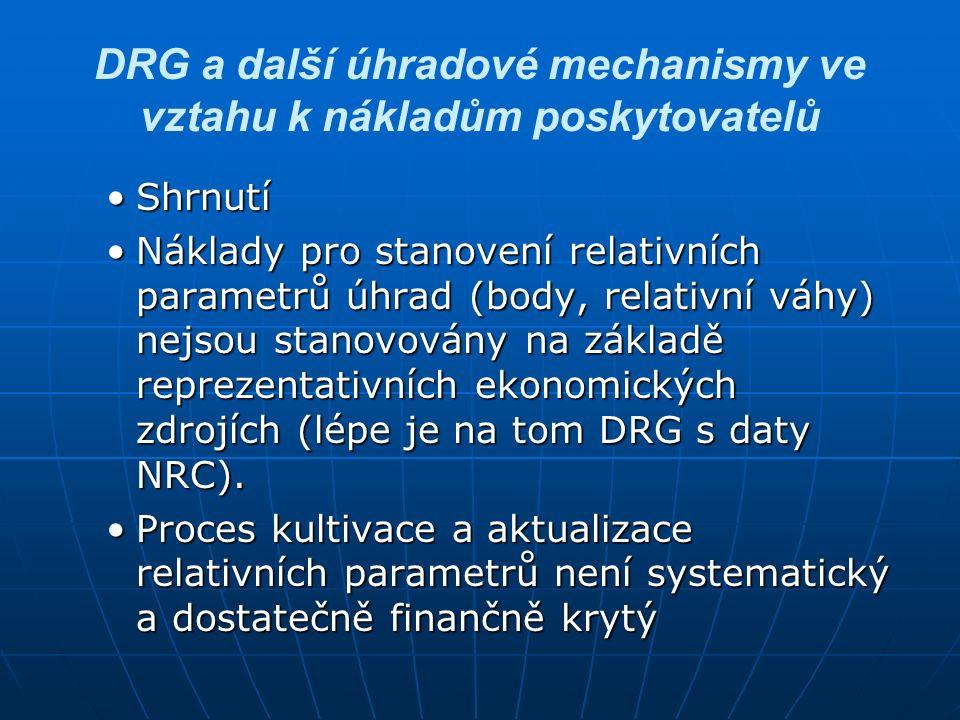 DRG a další úhradové mechanismy ve vztahu k nákladům poskytovatelů Dostupnost nákladových datDostupnost nákladových dat ZP – nemají žádná nákladová data (důvod nezdaru zavedení DRG v roce 1996) – řeší standardizovanými nákladyZP – nemají žádná nákladová data (důvod nezdaru zavedení DRG v roce 1996) – řeší standardizovanými náklady ZZ – mají veškerá ekonomická data – jsou schopny alokovat náklady až na úroveň případů DRG – nemají dostupná data nákladů indukované extramurální péčeZZ – mají veškerá ekonomická data – jsou schopny alokovat náklady až na úroveň případů DRG – nemají dostupná data nákladů indukované extramurální péče Zřizovatelé (kraje, MZ) – omezená dostupnost ekonomických dat - nejednotnostZřizovatelé (kraje, MZ) – omezená dostupnost ekonomických dat - nejednotnost NRC – dostupná ekonomická data jen referenčních nemocnicNRC – dostupná ekonomická data jen referenčních nemocnic