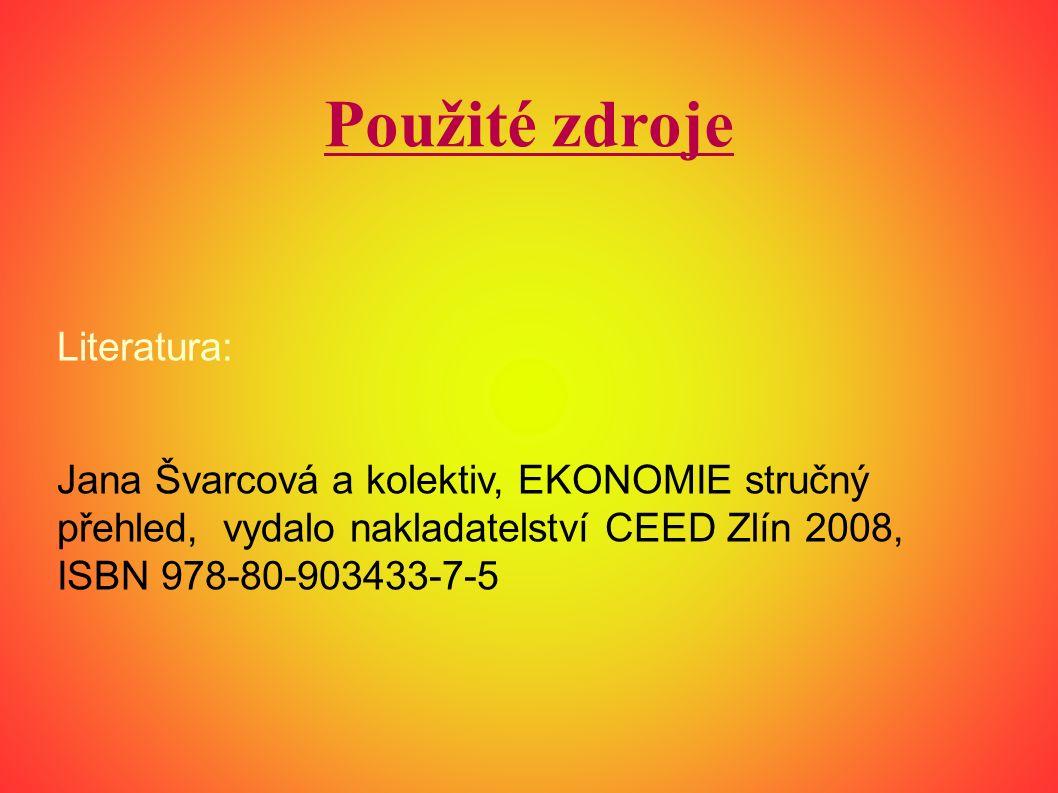 Použité zdroje Literatura: Jana Švarcová a kolektiv, EKONOMIE stručný přehled, vydalo nakladatelství CEED Zlín 2008, ISBN 978-80-903433-7-5