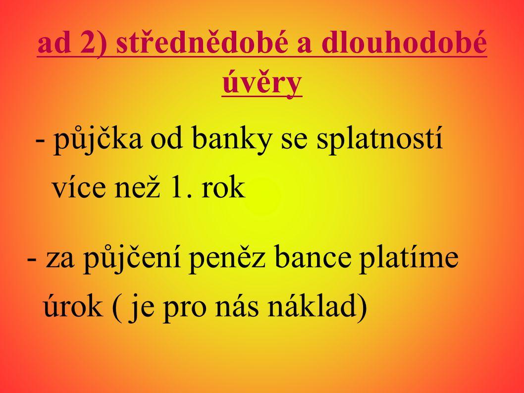 ad 2) střednědobé a dlouhodobé úvěry - půjčka od banky se splatností více než 1.