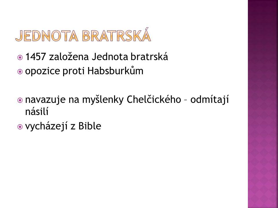  1457 založena Jednota bratrská  opozice proti Habsburkům  navazuje na myšlenky Chelčického – odmítají násilí  vycházejí z Bible