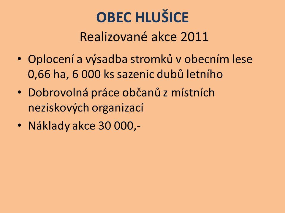 OBEC HLUŠICE Realizované akce 2011 Oplocení a výsadba stromků v obecním lese 0,66 ha, 6 000 ks sazenic dubů letního Dobrovolná práce občanů z místních neziskových organizací Náklady akce 30 000,-