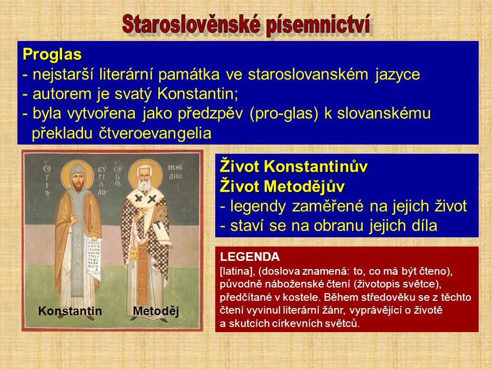 Proglas - nejstarší literární památka ve staroslovanském jazyce - autorem je svatý Konstantin; - byla vytvořena jako předzpěv (pro-glas) k slovanskému překladu čtveroevangelia Konstantin Metoděj Život Konstantinův Život Metodějův - legendy zaměřené na jejich život - staví se na obranu jejich díla LEGENDA [latina], (doslova znamená: to, co má být čteno), původně náboženské čtení (životopis světce), předčítané v kostele.