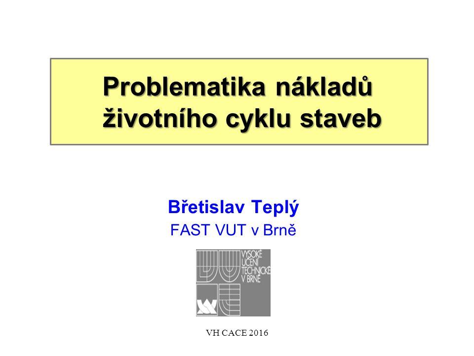 Problematika nákladů životního cyklu staveb Břetislav Teplý FAST VUT v Brně VH CACE 2016