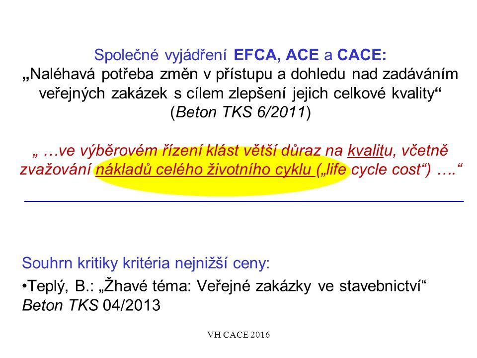 """Společné vyjádření EFCA, ACE a CACE: """"Naléhavá potřeba změn v přístupu a dohledu nad zadáváním veřejných zakázek s cílem zlepšení jejich celkové kvality (Beton TKS 6/2011) """" …ve výběrovém řízení klást větší důraz na kvalitu, včetně zvažování nákladů celého životního cyklu (""""life cycle cost ) …. Souhrn kritiky kritéria nejnižší ceny: Teplý, B.: """"Žhavé téma: Veřejné zakázky ve stavebnictví Beton TKS 04/2013 VH CACE 2016"""