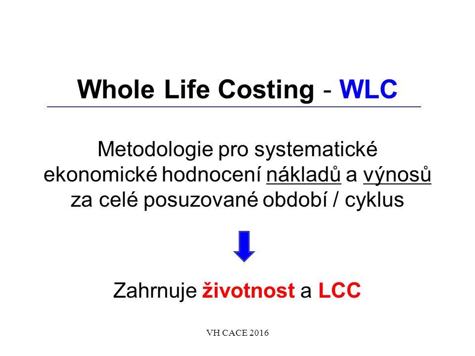 Whole Life Costing - WLC Metodologie pro systematické ekonomické hodnocení nákladů a výnosů za celé posuzované období / cyklus Zahrnuje životnost a LCC VH CACE 2016