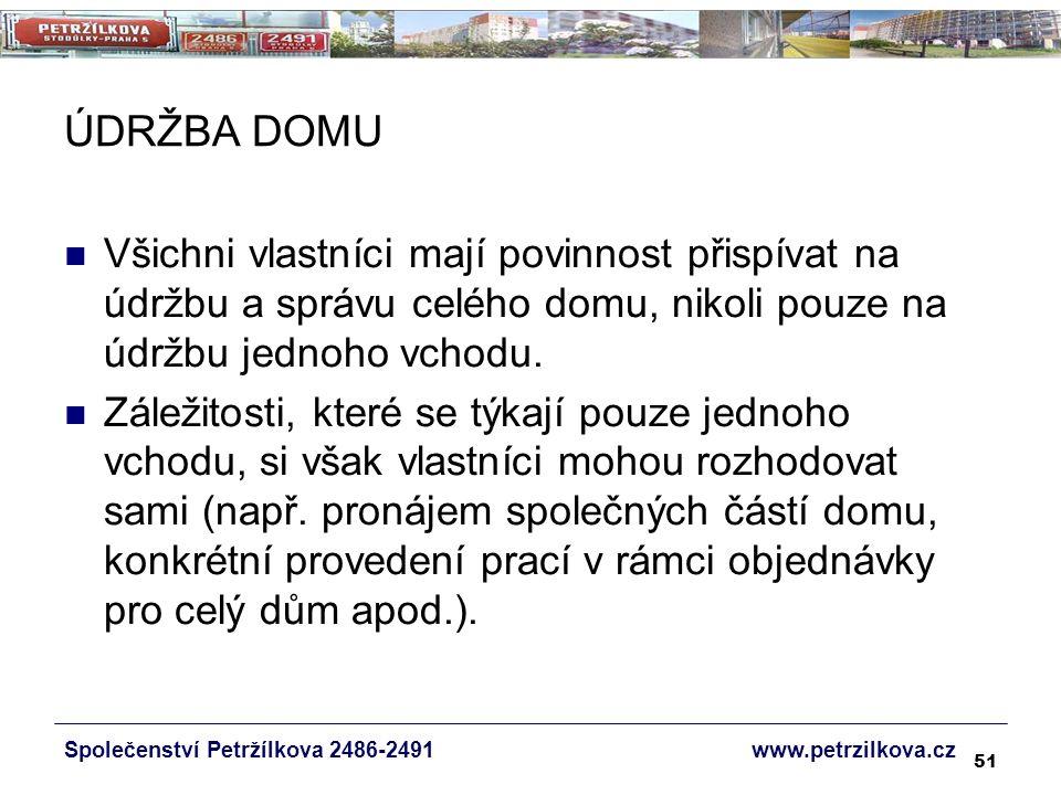 51 ÚDRŽBA DOMU Společenství Petržílkova 2486-2491 www.petrzilkova.cz Všichni vlastníci mají povinnost přispívat na údržbu a správu celého domu, nikoli pouze na údržbu jednoho vchodu.
