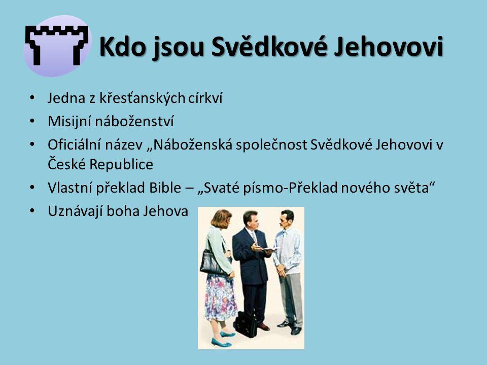 """Kdo jsou Svědkové Jehovovi Jedna z křesťanských církví Misijní náboženství Oficiální název """"Náboženská společnost Svědkové Jehovovi v České Republice Vlastní překlad Bible – """"Svaté písmo-Překlad nového světa Uznávají boha Jehova"""
