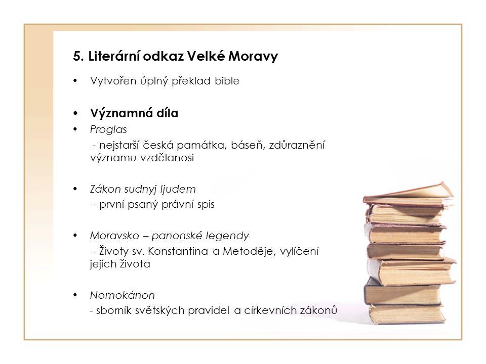 5. Literární odkaz Velké Moravy Vytvořen úplný překlad bible Významná díla Proglas - nejstarší česká památka, báseň, zdůraznění významu vzdělanosi Zák