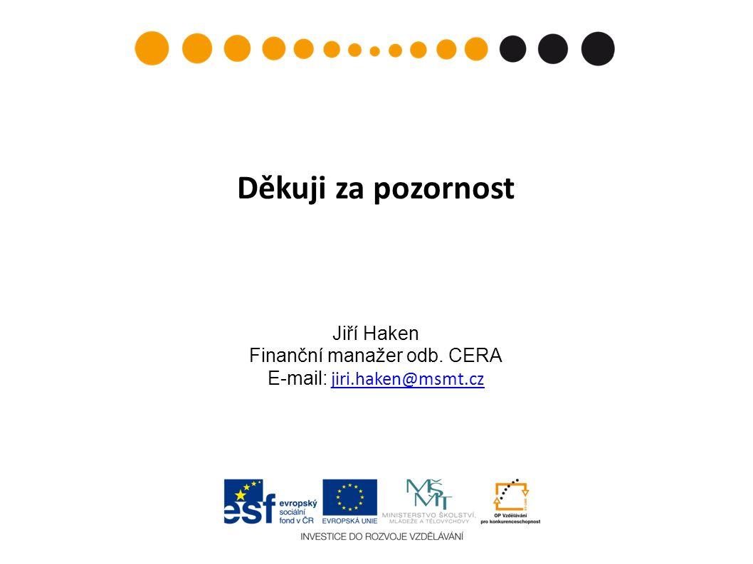 Děkuji za pozornost Jiří Haken Finanční manažer odb. CERA E-mail: jiri.haken@msmt.czjiri.haken@msmt.cz