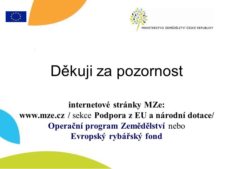 Děkuji za pozornost internetové stránky MZe: www.mze.cz / sekce Podpora z EU a národní dotace/ Operační program Zemědělství nebo Evropský rybářský fond