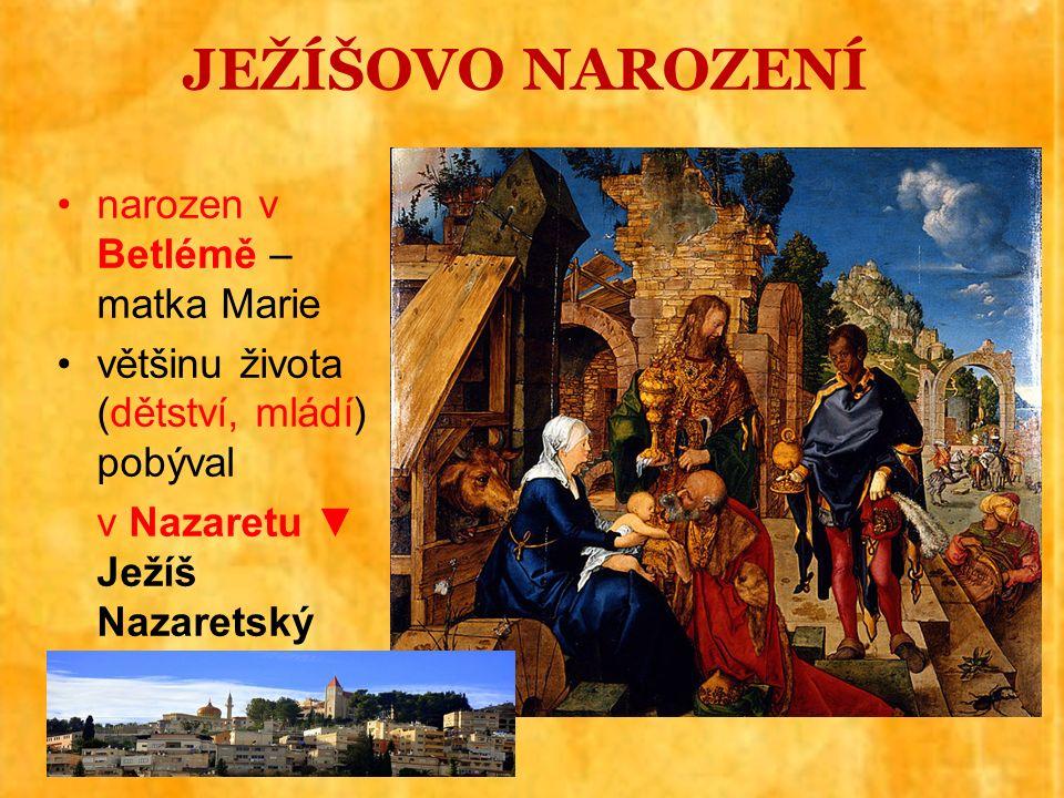 JEŽÍŠOVO NAROZENÍ narozen v Betlémě – matka Marie většinu života (dětství, mládí) pobýval v Nazaretu ▼ Ježíš Nazaretský