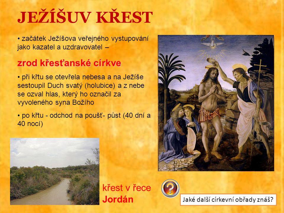 JEŽÍŠUV KŘEST začátek Ježíšova veřejného vystupování jako kazatel a uzdravovatel – zrod křesťanské církve při křtu se otevřela nebesa a na Ježíše sestoupil Duch svatý (holubice) a z nebe se ozval hlas, který ho označil za vyvoleného syna Božího po křtu - odchod na poušť- půst (40 dní a 40 nocí) křest v řece Jordán Jaké další církevní obřady znáš?