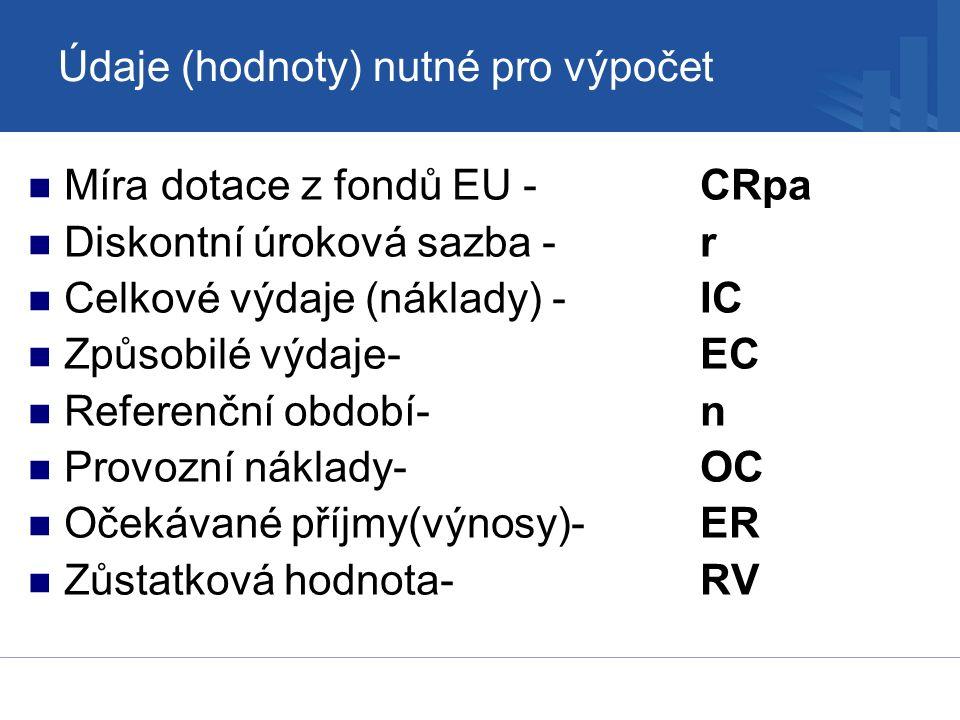 Údaje (hodnoty) nutné pro výpočet Míra dotace z fondů EU -CRpa Diskontní úroková sazba -r Celkové výdaje (náklady) -IC Způsobilé výdaje-EC Referenční období- n Provozní náklady- OC Očekávané příjmy(výnosy)- ER Zůstatková hodnota- RV