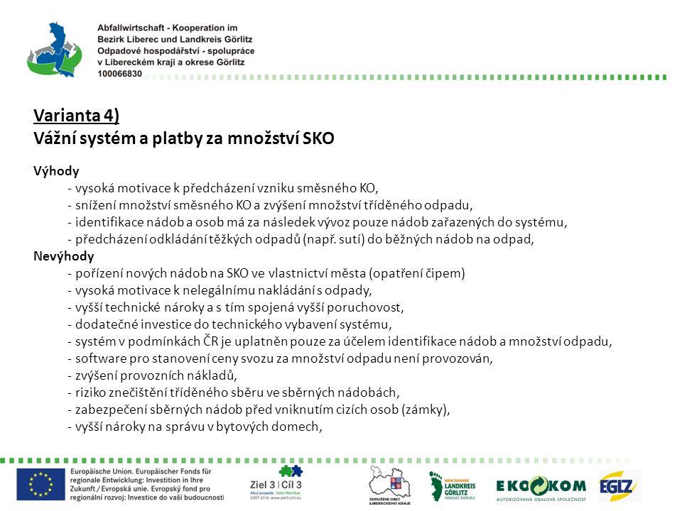 Varianta 4) Vážní systém a platby za množství SKO Výhody - vysoká motivace k předcházení vzniku směsného KO, - snížení množství směsného KO a zvýšení množství tříděného odpadu, - identifikace nádob a osob má za následek vývoz pouze nádob zařazených do systému, - předcházení odkládání těžkých odpadů (např.