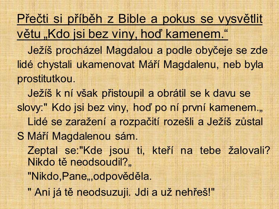 """Přečti si příběh z Bible a pokus se vysvětlit větu """"Kdo jsi bez viny, hoď kamenem. Ježíš procházel Magdalou a podle obyčeje se zde lidé chystali ukamenovat Máří Magdalenu, neb byla prostitutkou."""