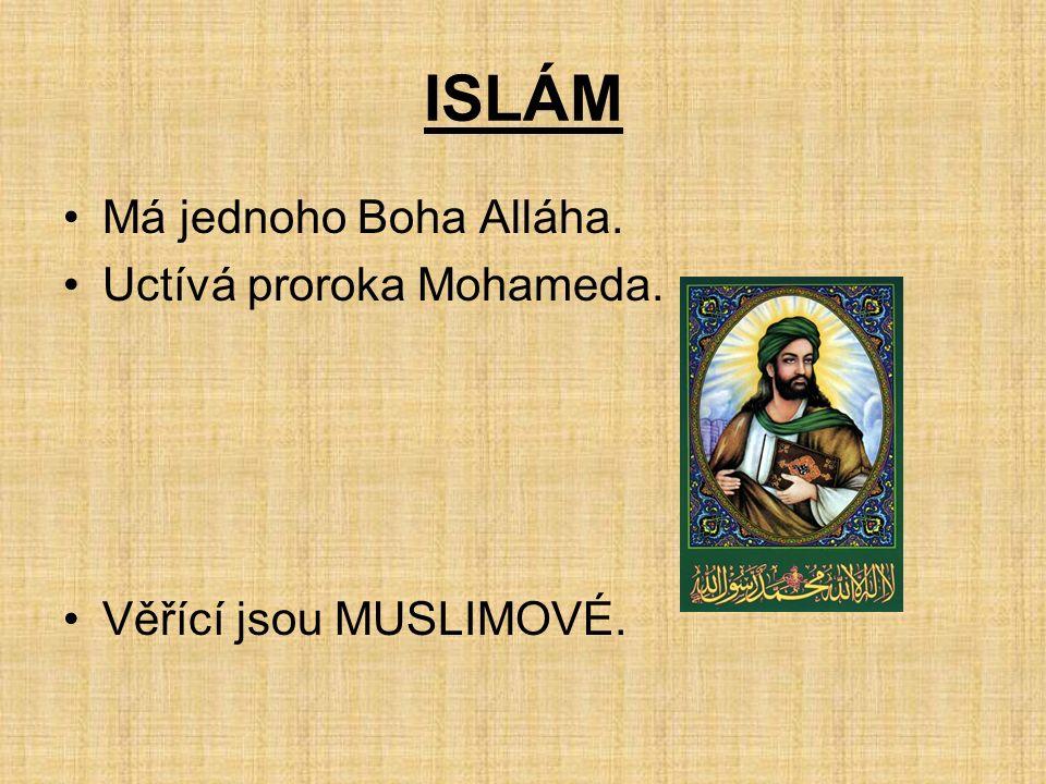 ISLÁM Má jednoho Boha Alláha. Uctívá proroka Mohameda. Věřící jsou MUSLIMOVÉ.