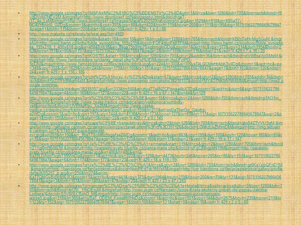 http://www.google.cz/imgres q=MAPA+N%C3%81BO%C5%BDENSTV%C3%8D&um=1&hl=cs&biw=1280&bih=705&tbm=isch&tbnid=f8 vdDVrM7NEV2M:&imgrefurl=http://www.zboriljosef.cz/Nabozenstvi.html&docid=geT- j1T_4e_LeM&imgurl=http://www.zboriljosef.cz/images/Mapa%252520nabozenstvi.jpg&w=1529&h=910&ei=69SaT7- RD47HtAbl0_G2Dg&zoom=1&iact=hc&vpx=395&vpy=80&dur=422&hovh=119&hovw=200&tx=111&ty=90&sig=107515622786645678847 &page=1&tbnh=119&tbnw=200&start=0&ndsp=15&ved=1t:429,r:1,s:0,i:66http://www.google.cz/imgres q=MAPA+N%C3%81BO%C5%BDENSTV%C3%8D&um=1&hl=cs&biw=1280&bih=705&tbm=isch&tbnid=f8 vdDVrM7NEV2M:&imgrefurl=http://www.zboriljosef.cz/Nabozenstvi.html&docid=geT- j1T_4e_LeM&imgurl=http://www.zboriljosef.cz/images/Mapa%252520nabozenstvi.jpg&w=1529&h=910&ei=69SaT7- RD47HtAbl0_G2Dg&zoom=1&iact=hc&vpx=395&vpy=80&dur=422&hovh=119&hovw=200&tx=111&ty=90&sig=107515622786645678847 &page=1&tbnh=119&tbnw=200&start=0&ndsp=15&ved=1t:429,r:1,s:0,i:66 http://www.maturita.cz/referaty/referat.asp id=4925 http://www.google.cz/imgres q=bible&start=18&num=10&um=1&hl=cs&biw=1280&bih=705&tbm=isch&tbnid=KB2cTwHvMgSGuM:&imgr efurl=http://www.hamri.cz/knihy/bible_synopticka_155x215&docid=FOF4dijoFkBTPM&imgurl=http://www.hamri.cz/soubory/Bible_synoptic ka_155x215_1_450x618.jpg&w=450&h=618&ei=3NqaT5b9Hc7SsgbmqInGDg&zoom=1&iact=hc&vpx=577&vpy=314&dur=1954&hovh=2 63&hovw=191&tx=80&ty=157&sig=107515622786645678847&page=2&tbnh=159&tbnw=116&ndsp=21&ved=1t:429,r:7,s:18,i:20http://www.google.cz/imgres q=bible&start=18&num=10&um=1&hl=cs&biw=1280&bih=705&tbm=isch&tbnid=KB2cTwHvMgSGuM:&imgr efurl=http://www.hamri.cz/knihy/bible_synopticka_155x215&docid=FOF4dijoFkBTPM&imgurl=http://www.hamri.cz/soubory/Bible_synoptic ka_155x215_1_450x618.jpg&w=450&h=618&ei=3NqaT5b9Hc7SsgbmqInGDg&zoom=1&iact=hc&vpx=577&vpy=314&dur=1954&hovh=2 63&hovw=191&tx=80&ty=157&sig=107515622786645678847&page=2&tbnh=159&tbnw=116&ndsp=21&ved=1t:429,r:7,s:18,i:20 http://www.google.cz/imgres q=KOSTEL&start=156&hl=cs&biw=1280&bih=705&gbv=2&addh=36&tbm=isch&t