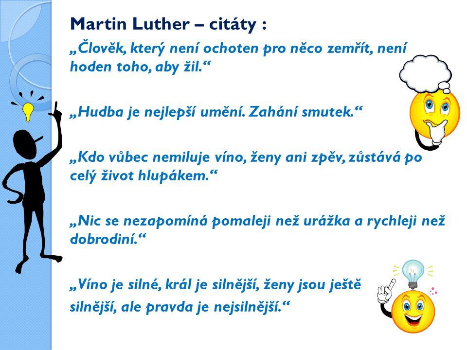"""Martin Luther – citáty : """"Člověk, který není ochoten pro něco zemřít, není hoden toho, aby žil. """"Hudba je nejlepší umění."""