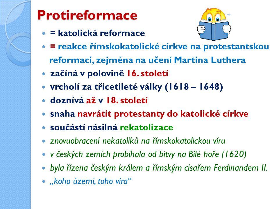 Protireformace = katolická reformace = reakce římskokatolické církve na protestantskou reformaci, zejména na učení Martina Luthera začíná v polovině 16.