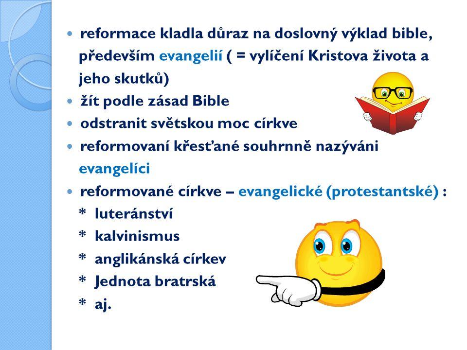 reformace kladla důraz na doslovný výklad bible, především evangelií ( = vylíčení Kristova života a jeho skutků) žít podle zásad Bible odstranit světskou moc církve reformovaní křesťané souhrnně nazýváni evangelíci reformované církve – evangelické (protestantské) : * luteránství * kalvinismus * anglikánská církev * Jednota bratrská * aj.