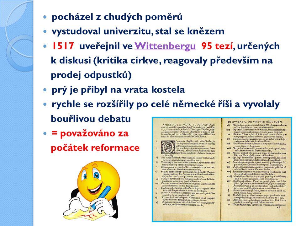 pocházel z chudých poměrů vystudoval univerzitu, stal se knězem 1517 uveřejnil ve Wittenbergu 95 tezí, určenýchWittenbergu k diskusi (kritika církve, reagovaly především na prodej odpustků) prý je přibyl na vrata kostela rychle se rozšířily po celé německé říši a vyvolaly bouřlivou debatu = považováno za počátek reformace