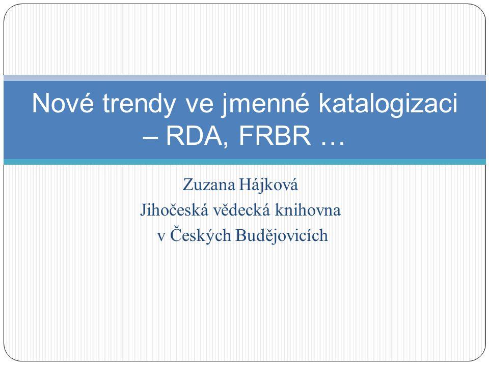Nové trendy ve jmenné katalogizaci – RDA, FRBR … Zuzana Hájková Jihočeská vědecká knihovna v Českých Budějovicích